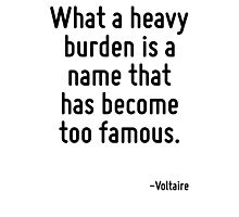 What a heavy burden is a name that has become too famous. Photographic Print