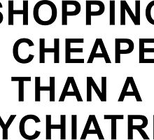 Shopping Is Cheaper Than A Psychiatrist by cursotti