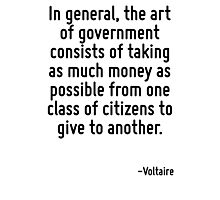 In general, the art of government consists of taking as much money as possible from one class of citizens to give to another. Photographic Print