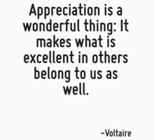 Appreciation is a wonderful thing: It makes what is excellent in others belong to us as well. by Quotr