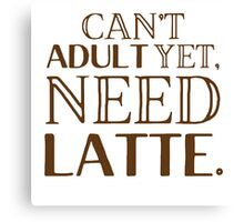 Can't ADULT yet, NEED LATTE Canvas Print