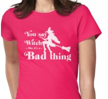 you say witch like it's a bad thing Womens Fitted T-Shirt