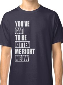 You've Cat To Be Kitten Me Right Meow Gift Shirt Classic T-Shirt