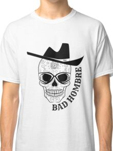 Bad Hombre Skull - Just in time for Halloween and Dia de Muertos Classic T-Shirt
