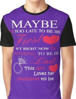 Maybe i'm too late to be his first but right now i'm preparing to be his last this girl loves her husband to be  Graphic T-Shirt