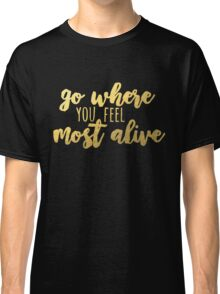 go where you feel most alive /gold/ Classic T-Shirt