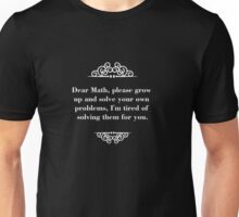 Dear Math, please grow up and solve your own problems, I'm tired of solving them for you. Unisex T-Shirt