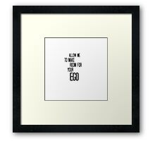 Allow Me To Make Room For Your Ego Framed Print