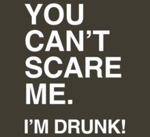 You Can't Scare me, I'm drunk. by shirtual