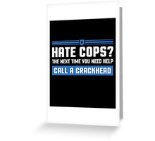Hate Cops? The Next Time You Need Help Call A Crackhead, Funny Sarcastic Police Quote Hate Cop Call Crackhead T-Shirt Greeting Card