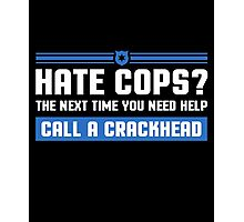 Hate Cops? The Next Time You Need Help Call A Crackhead, Funny Sarcastic Police Quote Hate Cop Call Crackhead T-Shirt Photographic Print