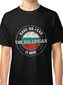 Have No Fear The Bulgarian Is Here Classic T-Shirt