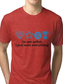 I m not selfish. I just want everything! Tri-blend T-Shirt