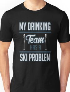 Skiing: My drinking team has a ski problem Unisex T-Shirt