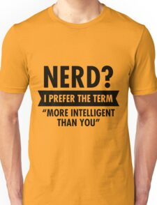 "Nerd? I Prefer The Term""More Intelligent Than You"" T-Shirt  Unisex T-Shirt"