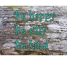 """""""Be happy, be silly, be kind"""" Photographic Print"""