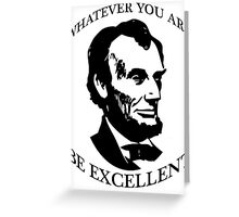 Abraham Lincoln - Whatever You Are - Be Excellent T Shirt Greeting Card