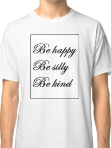 """""""Be happy, be silly, be kind"""" Classic T-Shirt"""