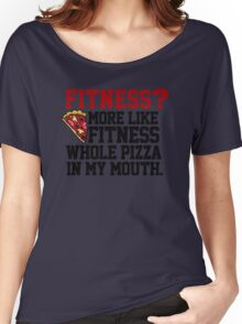 Fitness? More like fitness whole pizza in my mouth! Women's Relaxed Fit T-Shirt
