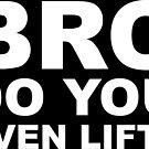 Bro Do You Even Lift? - White Text by Zero887