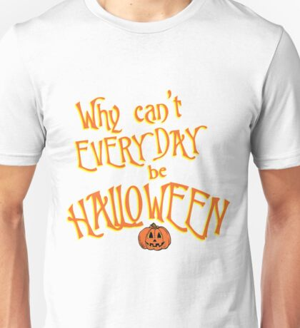Why Can't Every Day Be Halloween Unisex T-Shirt