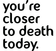 You're closer to death today! Photographic Print