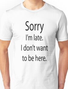 Sorry I'm Late, I don't want to be here Unisex T-Shirt