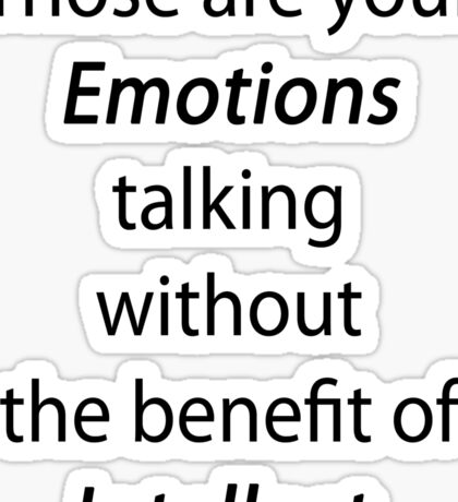 Those are your emotions, without the benefit of intellect. Sticker