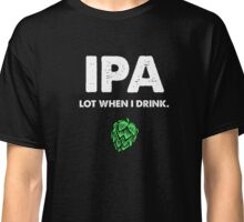IPA Lot When I Drink Funny Drinking Beer Classic T-Shirt