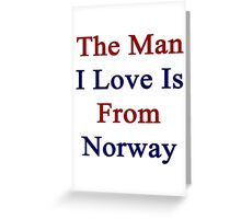 The Man I Love Is From Norway  Greeting Card