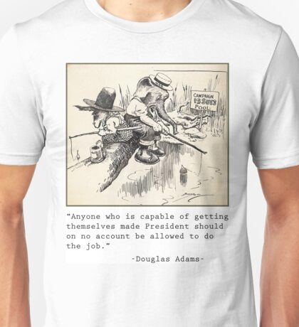Anyone who is capable of getting themselves made President should on no account be allowed to do the job Unisex T-Shirt
