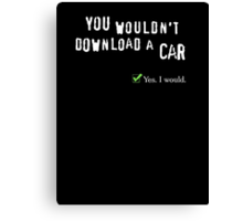 You wouldn't download a car. Yes I would. Canvas Print