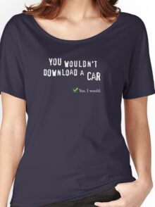 You wouldn't download a car. Yes I would. Women's Relaxed Fit T-Shirt