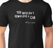 You wouldn't download a car. Yes I would. Unisex T-Shirt