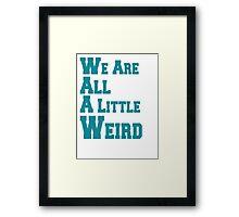 We Are All A Little Weird Framed Print