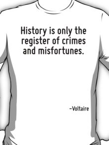 History is only the register of crimes and misfortunes. T-Shirt