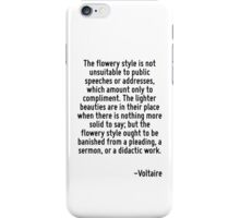 The flowery style is not unsuitable to public speeches or addresses, which amount only to compliment. The lighter beauties are in their place when there is nothing more solid to say; but the flowery  iPhone Case/Skin