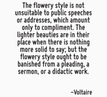 The flowery style is not unsuitable to public speeches or addresses, which amount only to compliment. The lighter beauties are in their place when there is nothing more solid to say; but the flowery  by Quotr