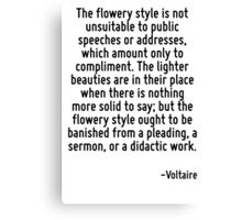 The flowery style is not unsuitable to public speeches or addresses, which amount only to compliment. The lighter beauties are in their place when there is nothing more solid to say; but the flowery  Canvas Print