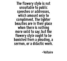 The flowery style is not unsuitable to public speeches or addresses, which amount only to compliment. The lighter beauties are in their place when there is nothing more solid to say; but the flowery  Photographic Print
