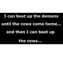 I can beat up the demons until the cows come home - white text on black Photographic Print