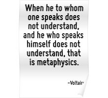 When he to whom one speaks does not understand, and he who speaks himself does not understand, that is metaphysics. Poster
