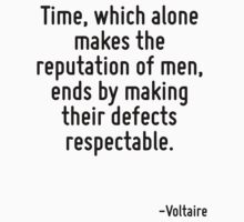 Time, which alone makes the reputation of men, ends by making their defects respectable. by Quotr