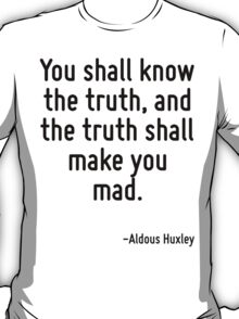 You shall know the truth, and the truth shall make you mad. T-Shirt