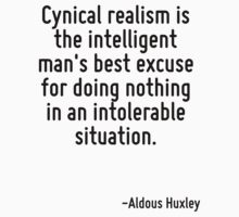 Cynical realism is the intelligent man's best excuse for doing nothing in an intolerable situation. by Quotr