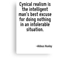 Cynical realism is the intelligent man's best excuse for doing nothing in an intolerable situation. Canvas Print