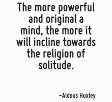 The more powerful and original a mind, the more it will incline towards the religion of solitude. by Quotr