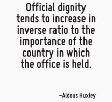 Official dignity tends to increase in inverse ratio to the importance of the country in which the office is held. by Quotr
