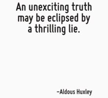 An unexciting truth may be eclipsed by a thrilling lie. by Quotr