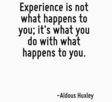 Experience is not what happens to you; it's what you do with what happens to you. by Quotr